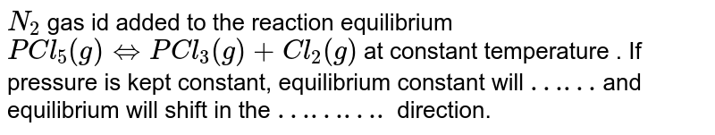 `N_(2)` gas id added to the reaction equilibrium `PCl_(5) (g) hArr PCl_(3) (g) + Cl_(2) (g)` at constant temperature . If pressure is kept constant, equilibrium constant will `……` and equilibrium will shift in the `……….` direction.