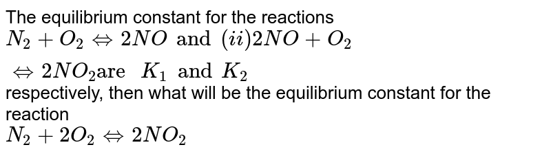 """The equilibrium constant for the reactions <br> `N_(2) + O_(2) hArr 2 NO and (ii) 2 NO + O_(2) hArr 2 NO_(2) """"are """"K_(1) and K_(2)`  respectively, then what will be the equilibrium constant for the  reaction <br> ` N_(2) + 2 O_(2) hArr2 NO_(2) `"""
