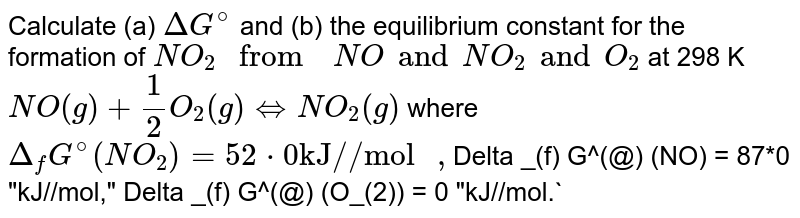 """Calculate (a)   ` Delta G^(@)` and (b) the equilibrium  constant  for the  formation of `NO_(2) """" from  """"NO and NO_(2)  and O_(2)` at 298 K <br> ` NO (g) +1/2 O_(2) (g) hArr NO_(2) (g)`  where  `Delta _(f) G^(@) (NO_(2)) = 52*0 """"kJ//mol """", `Delta  _(f) G^(@) (NO) = 87*0  """"kJ//mol,"""" Delta _(f) G^(@) (O_(2)) = 0 """"kJ//mol.`"""
