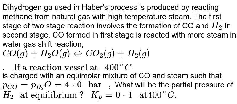 """Dihydrogen ga used in Haber's process is produced by reacting methane from natural gas with high temperature steam. The first stage of two stage reaction involves the formation of CO and `H_(2)` In second stage, CO formed in first stage is reacted with more steam in water gas shift reaction, <br> ` CO(g) + H_(2)O (g) hArr CO_(2) (g) + H_(2) (g).  """" If a reaction vessel at """" 400^(@)C`  is charged with an equimolar mixture of CO and steam such that `p_(CO)=p_(H_(2))O=4*0 """" bar """",`  What will be the partial pressure of `H_(2) """" at equilibrium ? """" K_(p) = 0*1 """" at"""" 400^(@)C.`"""