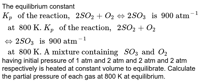"""The equilibrium constant `K_(p) """" of the reaction, """"  2 SO _(2) + O_(2) hArr 2 SO_(3) """" is  900 atm""""^(-1) """" at  800 K"""". K_(p) """" of the reaction, """"  2 SO _(2) + O_(2) hArr 2 SO_(3) """" is  900 atm""""^(-1) """" at  800 K. A mixture containing """" SO_(3) and O_(2) `having initial pressure of 1 atm and 2 atm and 2 atm and 2 atm respectively is heated at constant volume to equilibrate. Calculate the partial pressure of each gas at 800  K at equilibrium."""