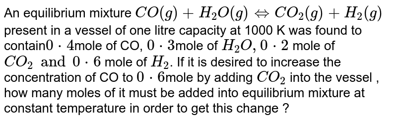 An equilibrium mixture ` CO(g) + H_(2) O (g) hArr CO_(2) (g) + H_(2) (g)` present in a vessel of one litre capacity at 1000 K was found to contain` 0*4 `mole of CO, `0*3 `mole of ` H_(2)O, 0*2 ` mole of  `CO_(2) and 0*6 ` mole of `H_(2)`. If it is desired to increase the concentration of CO to `0*6 `mole by adding `CO_(2)` into the vessel , how many moles of it must be added into equilibrium mixture at constant temperature in order to get this change ?