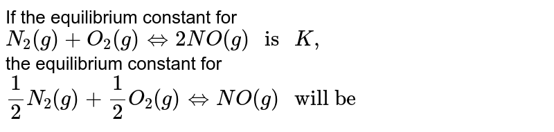 """If the equilibrium constant for <br> ` N_(2) (g) + O_(2) (g) hArr 2 NO (g) """" is """" K,`  <br> the equilibrium constant for <br> ` 1/2 N_(2) (g) + 1/2 O_(2) (g) hArr NO (g) """" will be """" `"""