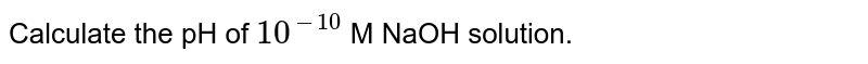 Calculate the pH of `10^(-10)` M NaOH solution.