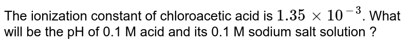 The ionization constant of chloroacetic acid is `1.35xx10^(-3)`. What will be the pH of 0.1 M acid and its 0.1 M sodium salt solution ?