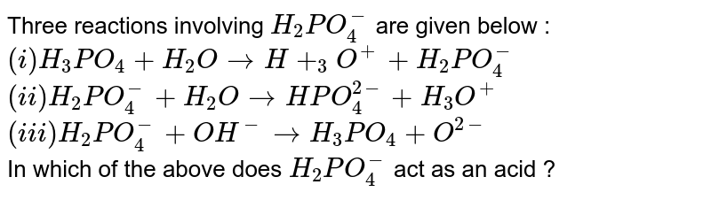 Three reactions involving `H_(2)PO_(4)^(-)` are given below : <br> `(i) H_(3)PO_(4) + H_(2)O rarrH+_(3)O^(+) + H_(2)PO_(4)^(-)` <br> `(ii) H_(2)PO_(4)^(-) + H_(2)O rarr HPO_(4)^(2-) + H_(3)O^(+)` <br> `(iii) H_(2)PO_(4)^(-) + OH^( -) rarr H_(3)PO_(4) + O^(2-)` <br> In which of the  above does `H_(2)PO_(4)^(-)` act as an acid ?