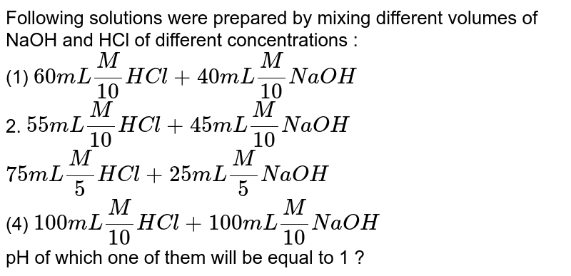 Following solutions were prepared by mixing different volumes of NaOH and HCl of different concentrations :  <br> (1) `60 mL (M)/(10) HCl + 40 mL (M)/(10) NaOH` <br> 2. `55 mL (M)/(10) HCl + 45 mL (M)/(10) NaOH` <br> `75 mL (M)/(5) HCl + 25 mL (M)/(5) NaOH` <br> (4) `100 mL (M)/(10) HCl + 100 mL  (M)/(10) NaOH` <br> pH of which one of them will be equal to 1 ?
