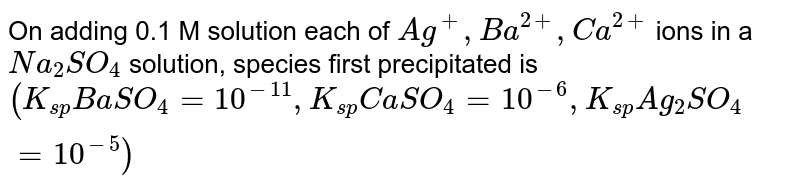 On adding 0.1 M solution each of `Ag^(+), Ba^(2+), Ca^(2+)` ions in a `Na_(2)SO_(4)` solution, species first precipitated is   `(K_(sp)BaSO_(4)=10^(-11), K_(sp) CaSO_(4)=10^(-6), K_(sp)Ag_(2)SO_(4)=10^(-5))`