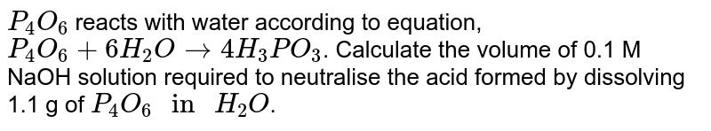 """`P_(4)O_(6)` reacts with water according to equation, `P_(4)O_(6)+6H_(2)Oto4H_(3)PO_(3)`. Calculate the volume of 0.1 M NaOH solution required to neutralise the acid formed by dissolving 1.1 g of `P_(4)O_(6)"""" in """"H_(2)O`."""