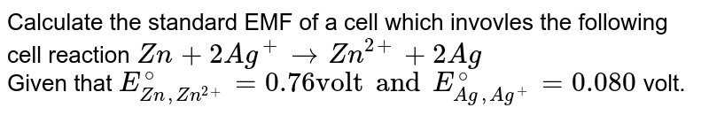 """Calculate the standard EMF of a cell which invovles the following cell reaction `Zn+2Ag^(+)toZn^(2+)+2Ag` <br> Given that `E_(Zn,Zn^(2+))^(@)=0.76 """"volt"""" and E_(Ag,Ag^(+))^(@)=0.080` volt."""