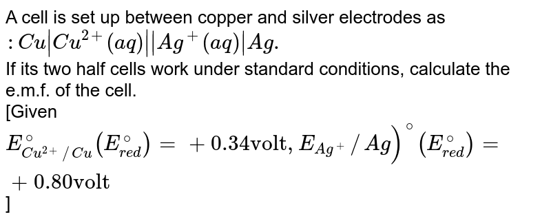 """A cell is set up between copper and silver electrodes as `:Cu Cu^(2+)(aq)  Ag^(+)(aq) Ag.` <br> If its two half cells work under standard conditions, calculate the e.m.f. of the cell. <br> [Given `E_(Cu^(2+)//Cu)^(@)(E_(red)^(@))=+0.34""""volt"""",E_(Ag^(+))//Ag)^(@)(E_(red)^(@))=+0.80""""volt""""`]"""