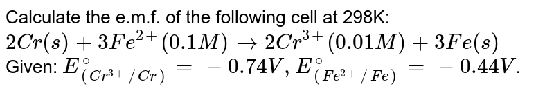 Calculate the e.m.f. of the following cell at 298K: <br> `2Cr(s)+3Fe^(2+)(0.1M)to2Cr^(3+)(0.01M)+3Fe(s)` <br> Given: `E_((Cr^(3+)//Cr))^(@)=-0.74V,E_((Fe^(2+)//Fe))^(@)=-0.44V`.