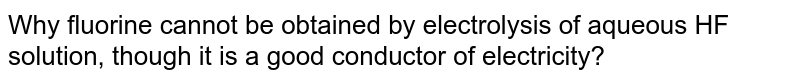Why fluorine cannot be obtained by electrolysis of aqueous HF solution, though it is a good conductor of electricity?