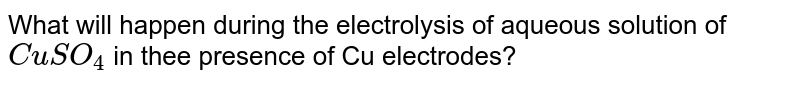 What will happen during the electrolysis of aqueous solution of `CuSO_(4)` in thee presence of Cu electrodes?