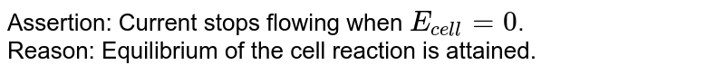 Assertion: Current stops flowing when `E_(cell)=0`. <br> Reason: Equilibrium of the cell reaction is attained.