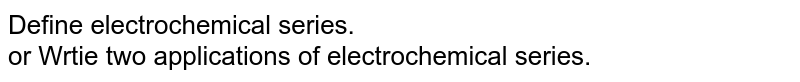 Define electrochemical series. <br> or Wrtie two applications of electrochemical series.