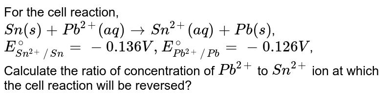 For the cell reaction, `Sn(s)+Pb^(2+)(aq)toSn^(2+)(aq)+Pb(s)`, <br> `E_(Sn^(2+)//Sn)^(@)=-0.136V, E_(Pb^(2+)//Pb)^(@)=-0.126V`, <br> Calculate the ratio of concentration of `Pb^(2+)` to `Sn^(2+)` ion at which the cell reaction will be reversed?