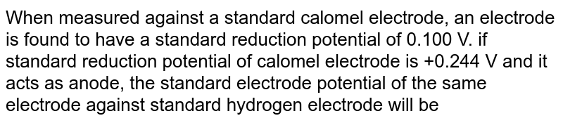When measured against a standard calomel electrode, an electrode is found to have a standard reduction potential of 0.100 V. if standard reduction potential of calomel electrode is +0.244 V and it acts as anode, the standard electrode potential of the same electrode against standard hydrogen electrode will be