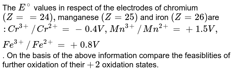 The `E^(@)` values in respect of the electrodes of chromium `(Z= =24),`manganese `( Z = 25)` and iron `( Z= 26 ) `are `:  Cr^(3+) // Cr^(2+)  = - 0.4 V, Mn^(3+)//Mn^(2+) = + 1.5 V, Fe^(3+) //Fe^(2+) = + 0.8 V`. On the basis of the above information compare the feasiblities of further oxidation of their `+2` oxidation states.