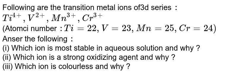 Following are the transition metal ions of3d series `:` <br> `Ti^(4+),V^(2+), Mn^(3+), Cr^(3+)` <br> (Atomci number `: Ti = 22, V = 23 , Mn = 25 , Cr = 24)` <br> Anser the following `:` <br> (i) Which ion is most stable in aqueous solution and why ? <br> (ii) Which  ion is a strong oxidizing agent and why ? <br> (iii) Which ion is colourless and why ?