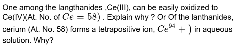 One among the langthanides ,Ce(III), can be easily oxidized to Ce(IV)(At. No. of `Ce= 58)` . Explain why ? Or Of the lanthanides, cerium (At. No. 58) forms a tetrapositive ion, `Ce^94+)` in aqueous solution. Why?