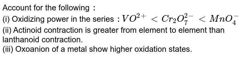 Account for the following `:` <br> (i) Oxidizing power in the series `: VO^(2+) lt  Cr_(2)O_(7)^(2-)  lt  MnO_(4)^(-)` <br> (ii) Actinoid contraction is greater from element to element than lanthanoid contraction. <br> (iii) Oxoanion of a metal show higher oxidation states.
