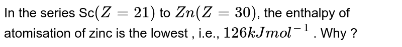 In the series Sc`(Z= 21)` to `Zn ( Z= 30)`,  the enthalpy of atomisation of zinc is the lowest , i.e., `126 kJ mol^(-1)` . Why ?