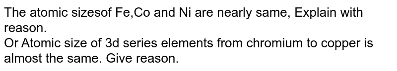The atomic sizesof Fe,Co and Ni are nearly  same, Explain with reason. <br> Or Atomic size of 3d  series elements from chromium to copper is almost the same. Give reason.