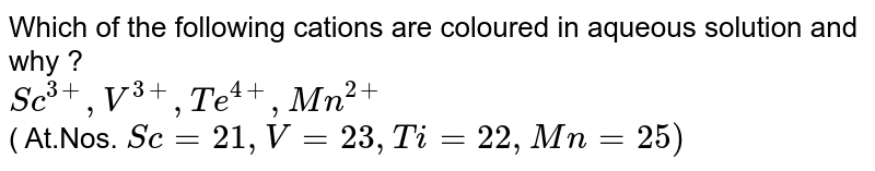 Which of the following cations are coloured in aqueous solution and why ? <br> `Sc^(3+), V^(3+), Te^(4+), Mn^(2+)` <br>  ( At.Nos. `Sc= 21, V = 23, Ti= 22, Mn =25)`