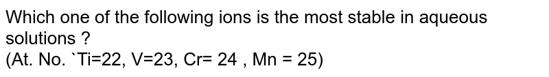 Which one of the following ions is the most stable in aqueous solutions ?  <br> (At. No. `Ti=22, V=23, Cr= 24 , Mn = 25)