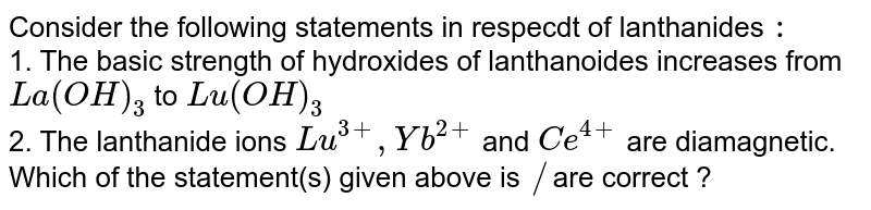 Consider the following statements in respecdt of lanthanides `:` <br> 1. The basic  strength of hydroxides of lanthanoides increases from `La(OH)_(3)` to `Lu(OH)_(3)` <br> 2. The lanthanide ions `Lu^(3+), Yb^(2+)` and `Ce^(4+)` are diamagnetic.  <br> Which of the statement(s) given above is `//`are  correct ?
