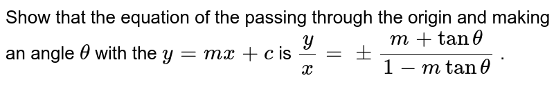 Show that the equation of the passing through the   origin and making an angle `theta` with the `y=m x+c` is `y/x=+-(m+tantheta)/(1-mtantheta)` .