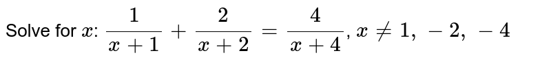 Solve for `x`: `1/(x+1)+2/(x+2)=4/(x+4)`,  `x!=1, -2, -4`