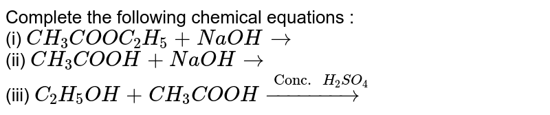 """Complete the following chemical equations : <br> (i) `CH_(3)COOC_(2)H_(5)+NaOH rarr` <br> (ii) `CH_(3)COOH+NaOH rarr` <br> (iii) `C_(2)H_(5)OH+CH_(3)COOH overset(""""Conc. """"H_(2)SO_(4))(rarr)`"""