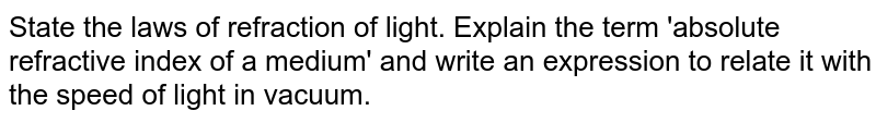 State  the laws of refraction of light. Explain  the term 'absolute refractive index of a medium'  and write  an expression to relate it with the speed  of light in vacuum.