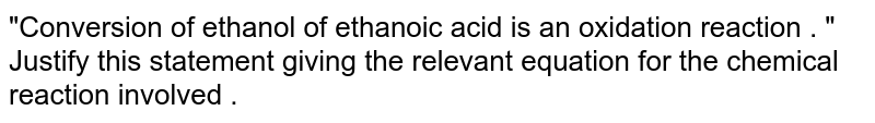 """""""Conversion of ethanol of ethanoic acid is an oxidation reaction . """" Justify this statement  giving the relevant equation for the chemical reaction involved ."""
