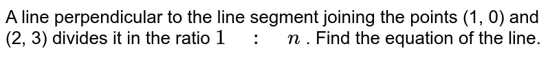 """A line   perpendicular to the line segment joining the points (1, 0) and (2, 3)   divides it in the ratio `1"""" """":"""" """"n` . Find the equation of the line."""