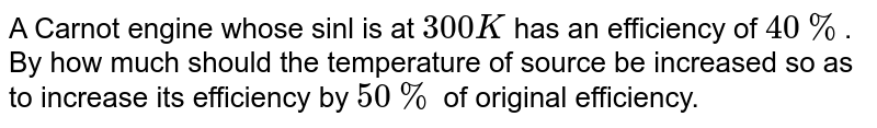 A carnot engine whose sink is at 300 K has an efficiency of 40% by how much should the temperature of source be increased so as to increase its efficiency by 50% of original effieciency:-