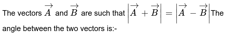 The vectors `vecA`  and `vecB`  are such that  `|vecA+vecB|=|vecA-vecB|`The angle between the two vectors is:-