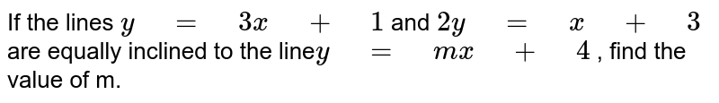 If the lines `y=3x+1` and `2y=x+3` are   equally inclined to the line`y=mx+4` , find the value   of m.