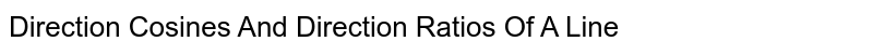 Direction Cosines And Direction Ratios Of A Line