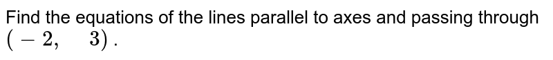"""Find the equations of the lines parallel to axes and   passing through `(-2,"""" """"3)` ."""
