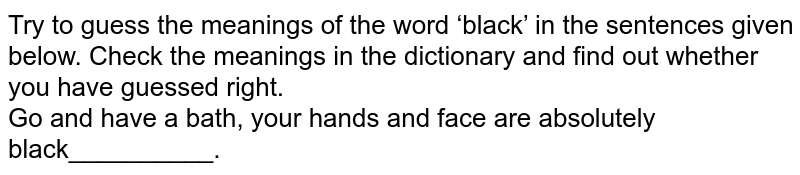 Try to guess the meanings of the word 'black' in the sentences given below. Check the meanings in the dictionary and find out whether you have guessed right.   <br> Go and have a bath, your hands and face are absolutely black__________.