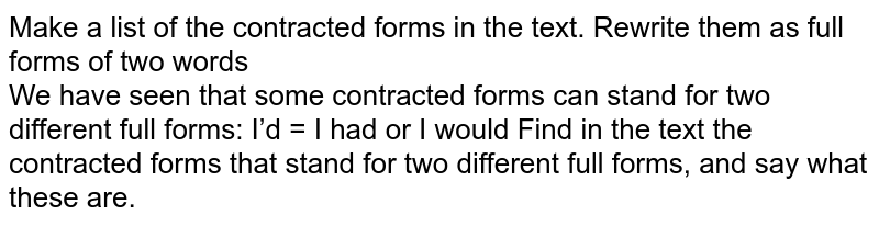Make a list of the contracted forms in the text. Rewrite them as full forms of two words <br>  We have seen that some contracted forms can stand for two different full forms: I'd = I had or I would Find in the text the contracted forms that stand for two different full forms, and say what these are.