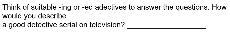 Think of suitable -ing or -ed adectives to answer the  questions. How would you describe <br>  a good detective serial on television? ___________________