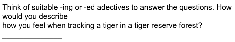 Think of suitable -ing or -ed adectives to answer the  questions. How would you describe <br>  how you feel when tracking a tiger in a tiger reserve forest? ______________