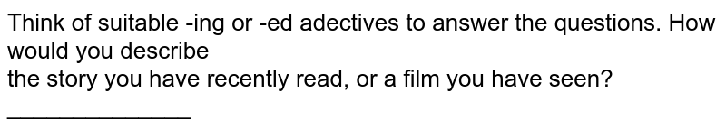 Think of suitable -ing or -ed adectives to answer the  questions. How would you describe <br> the story you have recently read, or a film you have seen? ______________