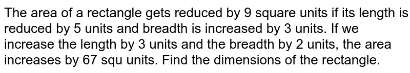 The area of a rectangle gets reduced by 9 square units if its length is reduced by 5 units and breadth is increased by 3 units. If we increase the length by 3 units and the breadth by 2 units, the area increases by 67 squ units. Find the dimensions of the rectangle.