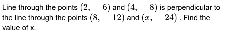 """Line through the points `(2,"""" """"6)` and `(4,"""" """"8)` is perpendicular to the   line through the points `(8,"""" """"12)` and `(x ,"""" """"24)` . Find the value of x."""