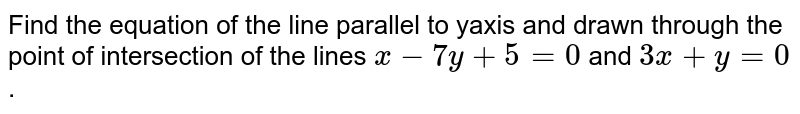 Find the equation of the line parallel to yaxis and drawn through   the point of intersection of the lines `x-7y+5=0` and `3x+y=0` .